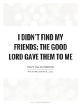 i-didnt-find-my-friends-the-good-lord-gave-them-to-me-quote-1