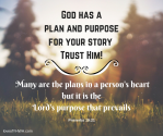 god-has-a-plan-and-purpose-for-your-story.-trust-him-many-are-the-plans-in-a-persons-heart-but-it-is-the-lords-purpose-that-prevails.-proverbs-19-27