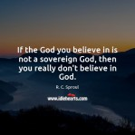if-the-god-you-believe-in-is-not-a-sovereign-god-then-you-really-dont-believe-in-god